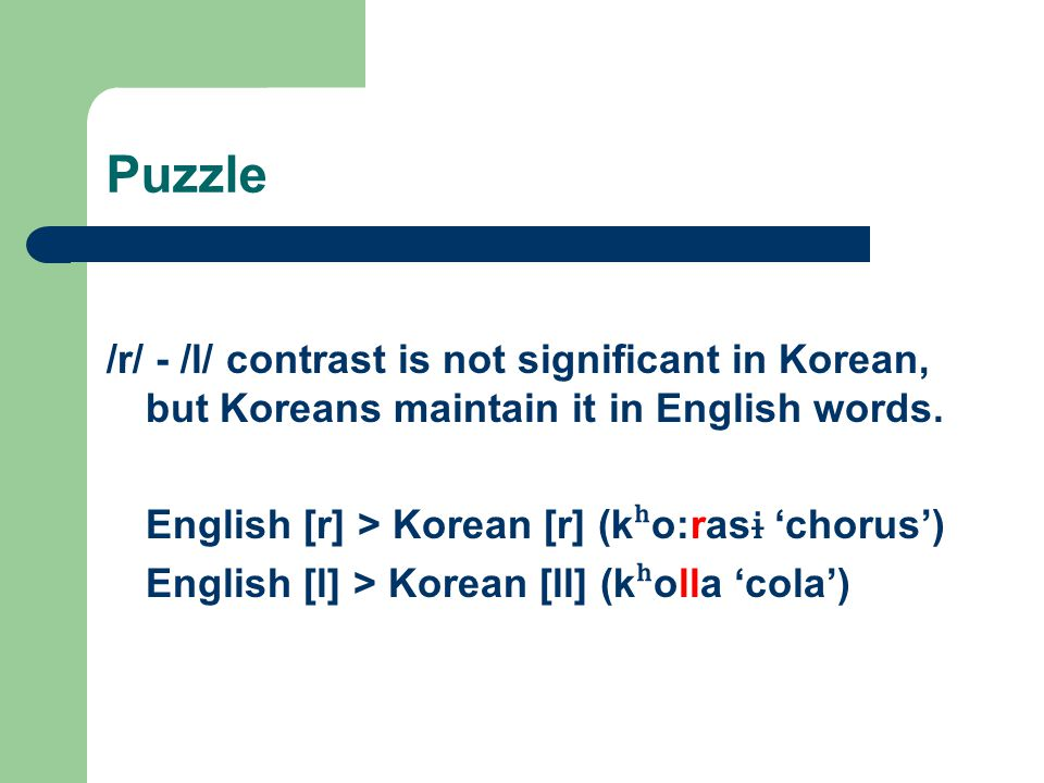 Puzzle /r/ - /l/ contrast is not significant in Korean, but Koreans maintain it in English words. English [r] > Korean [r] (kʰo:rasɨ 'chorus')